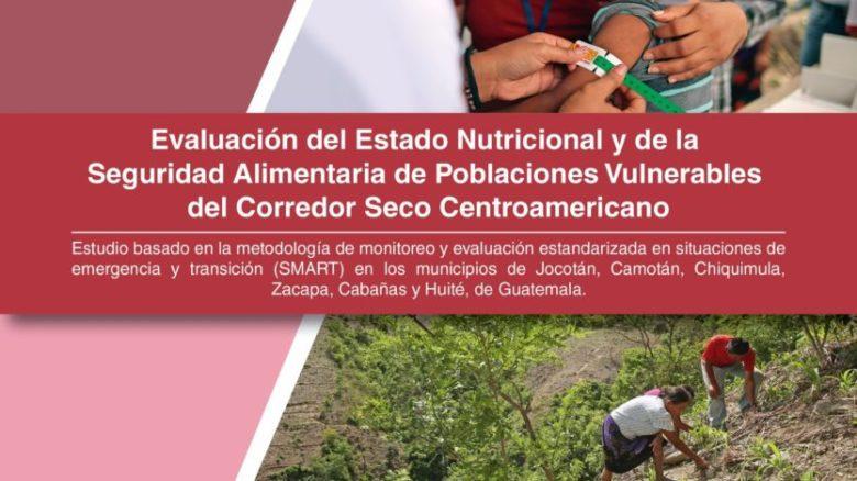 Evaluación del estado nutricional y de la seguridad alimentaria de poblaciones vulnerables del Corredor Seco Centroamericano Volumen I: Guatemala