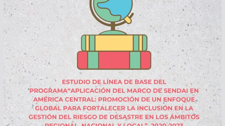 """Estudio de Línea de base del Programa """"Aplicación del Marco de Sendai en América Central: promoción de un enfoque global para fortalecer la inclusión en la gestión del riesgo de desastre en los ámbitos regional, nacional y local"""", 2020-2023"""