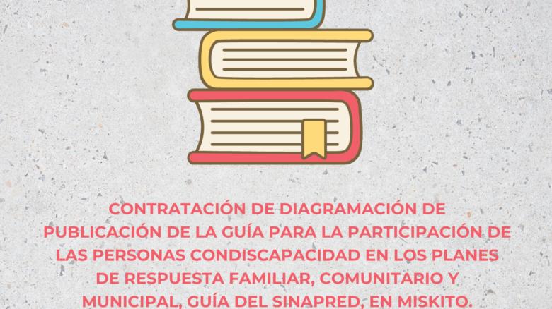 Contratación de diagramación de publicación de la guía para la participación de las personas con discapacidad en los planes de respuesta familiar, comunitario y municipal, Guía del SINAPRED, en Miskito.